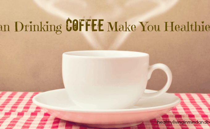 Can Drinking Coffee Make You Healthier??