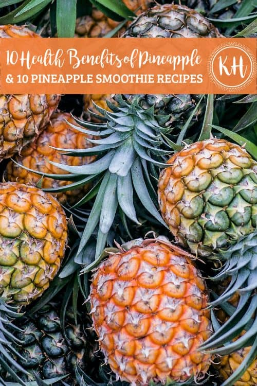 """Overhead shot of pineapples piled on top of each other with an orange banner. The first line of text on the banner reads, """"10 Health Benefits of Pineapple"""" in script. The second line reads, """"& 10 Pineapple Smoothie Recipes,"""" in a bold caps font. To the right is a white dotted circle with KH in the middle."""