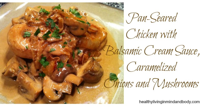 Pan Seared Chicken with Balsamic Cream Sauce, Caramelized Onions and Mushrooms