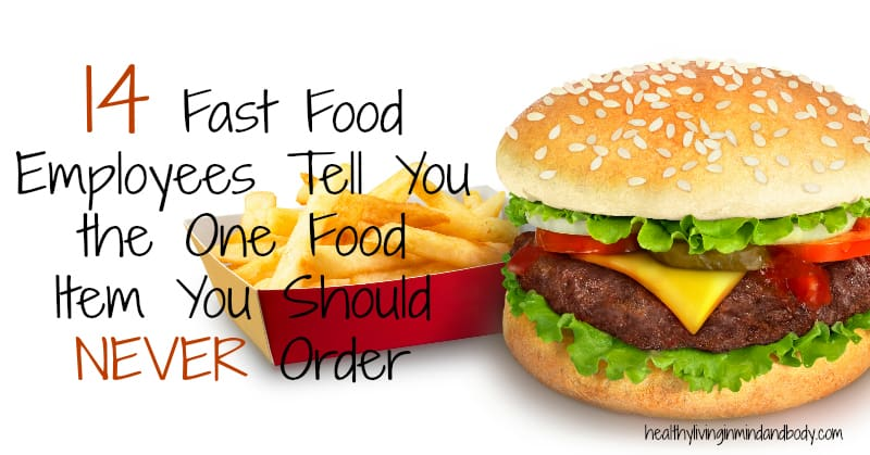 14 Fast Food Employees Tell You  the One Food  Item You Should  NEVER Order
