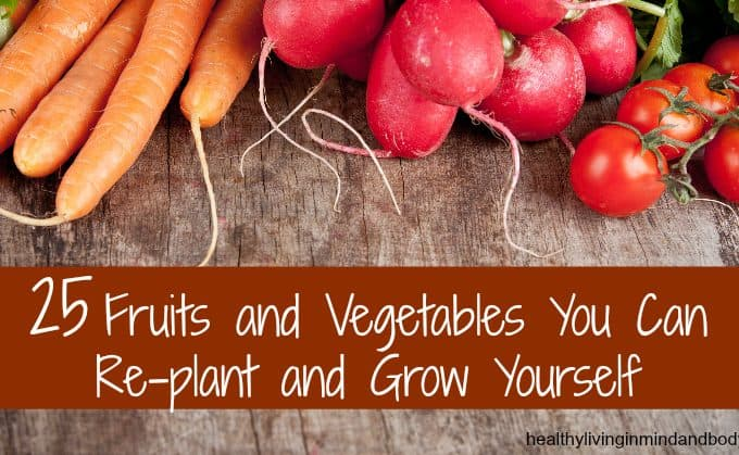 25 Fruits and  Vegetables You Can  Re-plant and  Grow Yourself