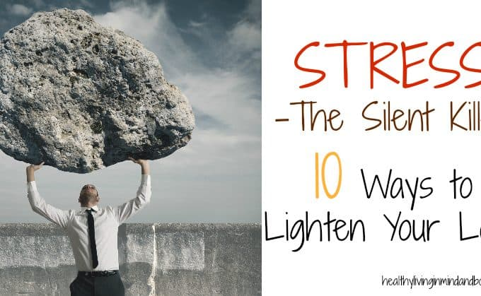 Stress – The Silent Killer -10 Ways to Lighten Your Load