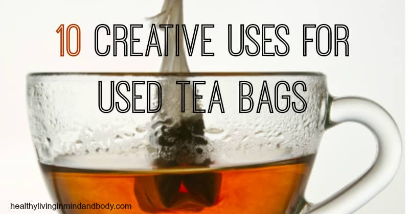 10 creative uses for used tea bags healthy living in body and mind - Uses for tea bags ...