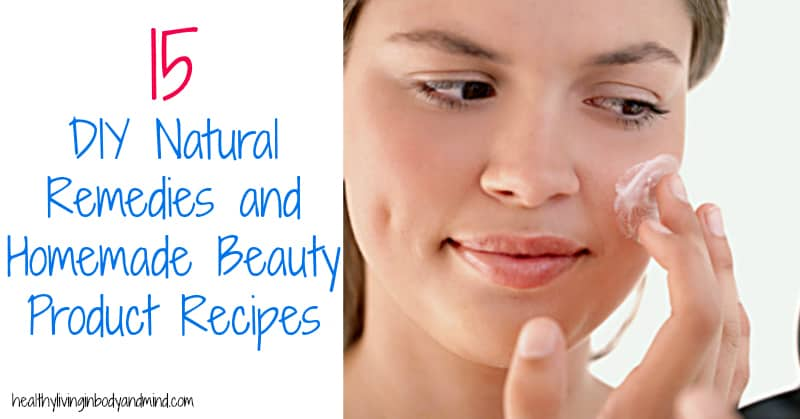 15 DIY Natural Remedies and Homemade Beauty Product Recipes