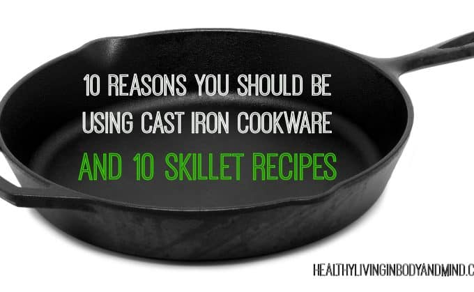 10 Reasons You Should Be Using Cast Iron Cookware and 10 Skillet Recipes