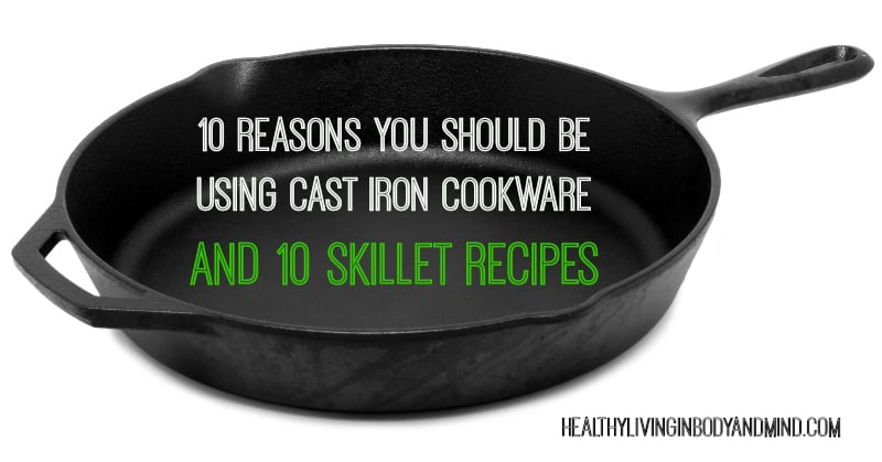 10 Reasons You Should Be Using Cast Iron Cookware and 10 Skillet Recipes | Healthy Living in Body and Mind