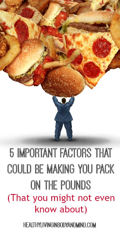 5 Important Factors That Could Be Making You Pack on the Pounds (That you might not even know about) | Healthy Living In Body and Mind