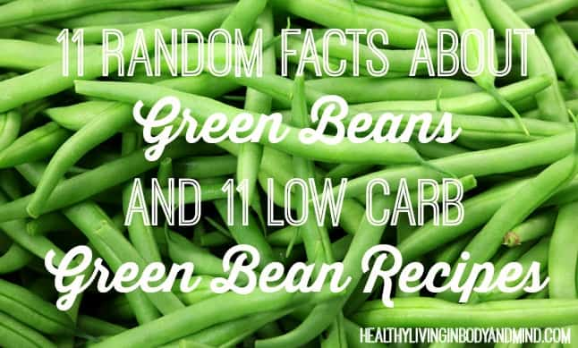 11 Random Facts About Green Beans and 11 Low Carb Green Bean Recipes | Healthy Living in Body and Mind